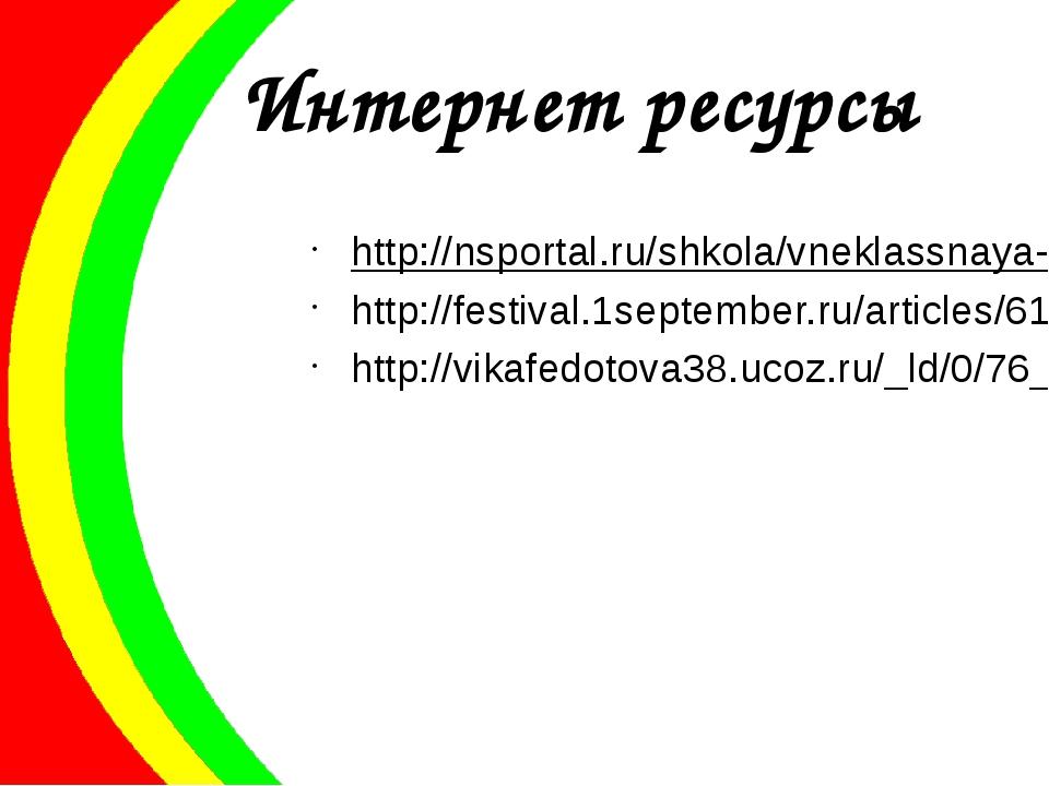 Интернет ресурсы http://nsportal.ru/shkola/vneklassnaya-rabota/library/vnekla...
