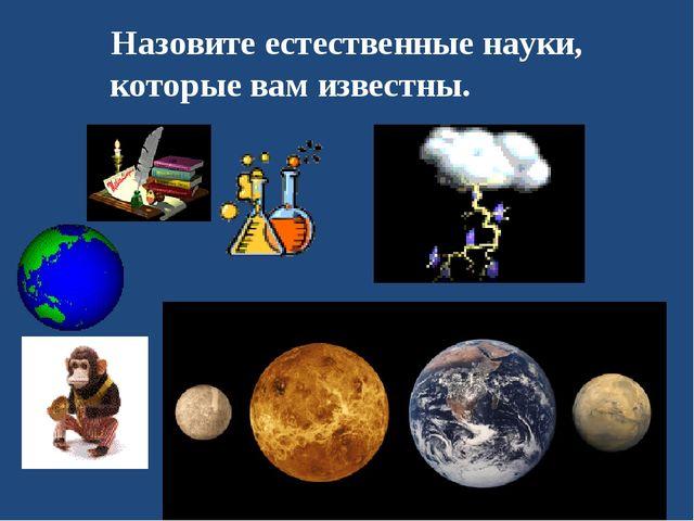 Назовите естественные науки, которые вам известны.