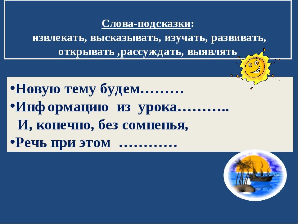 Новую тему будем……… Информацию из урока……….. И, конечно, без сомненья, Р...