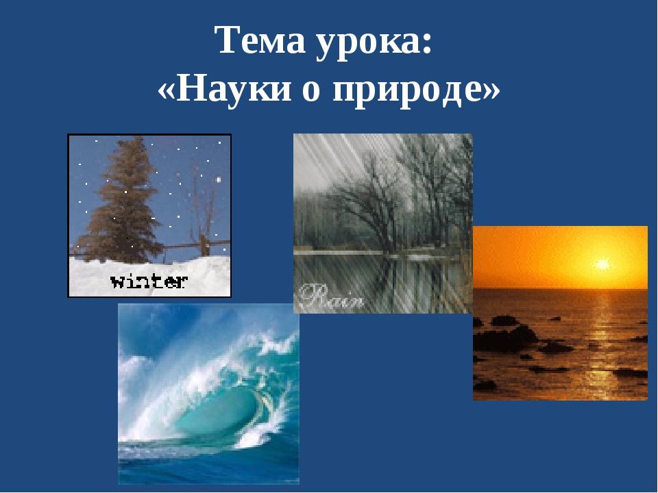 Тема урока: «Науки о природе»