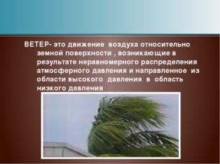 ВЕТЕР- это движение воздуха относительно земной поверхности , возникающие в