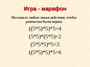 Игра - марафон ((5*5)*5)*5=4 (5*5)*(5*5)=2 (5*5*5)*5=3 ((5*5)*5)*5=6 Поставьт