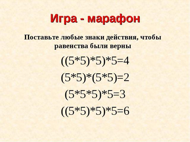 Игра - марафон ((5*5)*5)*5=4 (5*5)*(5*5)=2 (5*5*5)*5=3 ((5*5)*5)*5=6 Поставьт...