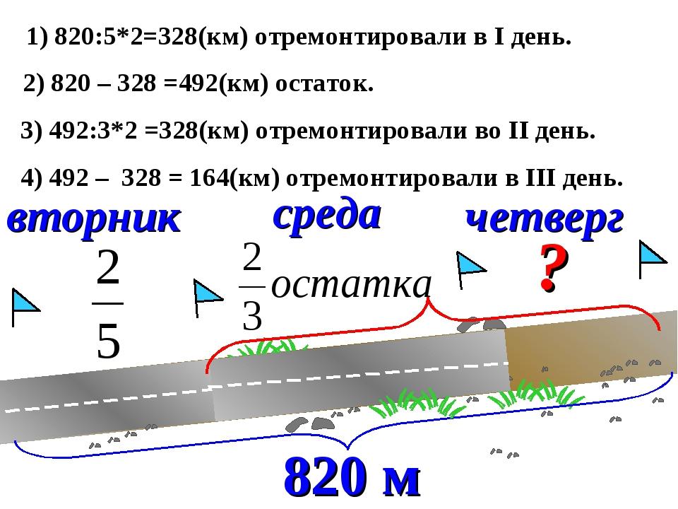 вторник среда четверг ? 1) 820:5*2=328(км) отремонтировали в I день. 2) 820 –...