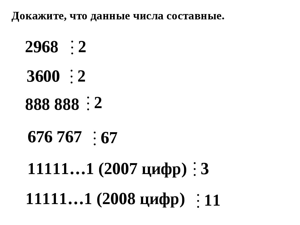 Докажите, что данные числа составные. 2968 3600 676 767 888 888 11111…1 (2007...