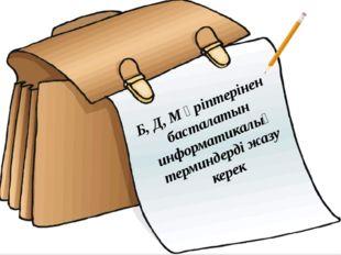 Кезең шарты Б, Д, М әріптерінен басталатын информатикалық терминдерді жазу к