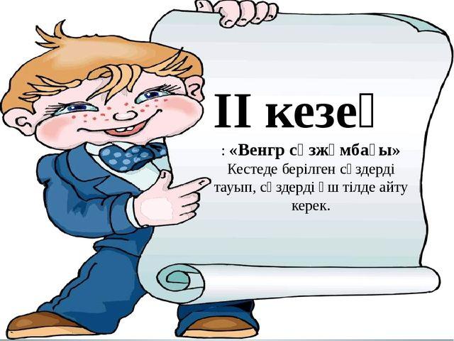ІІ кезең : «Венгр сөзжұмбағы» Кестеде берілген сөздерді тауып, сөздерді үш ті...