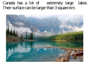Canada has a lot of extremely large lakes. Their surface can be larger than 3