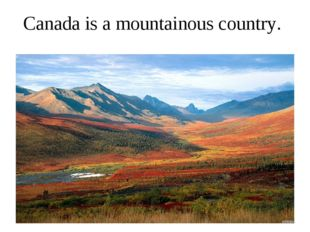 Canada is a mountainous country.