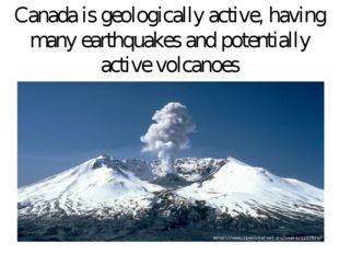 Canada is geologically active, having many earthquakes and potentially active