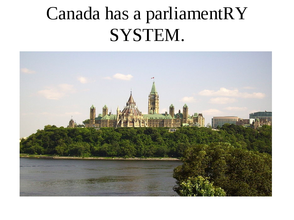 Canada has a parliamentRY SYSTEM.