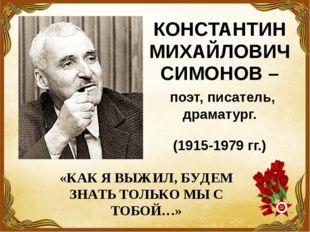 КОНСТАНТИН МИХАЙЛОВИЧ СИМОНОВ – поэт, писатель, драматург. (1915-1979 гг.) «К