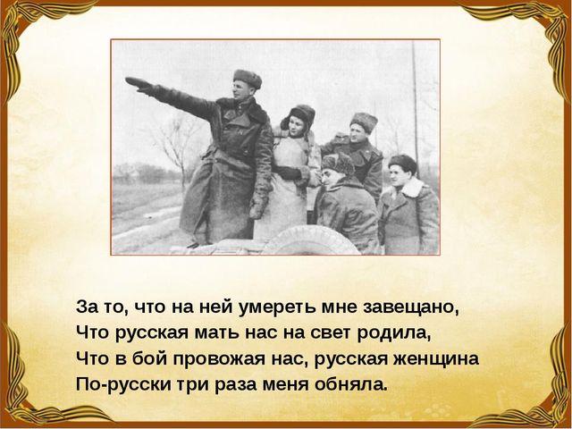 За то, что на ней умереть мне завещано, Что русская мать нас на свет родила,...