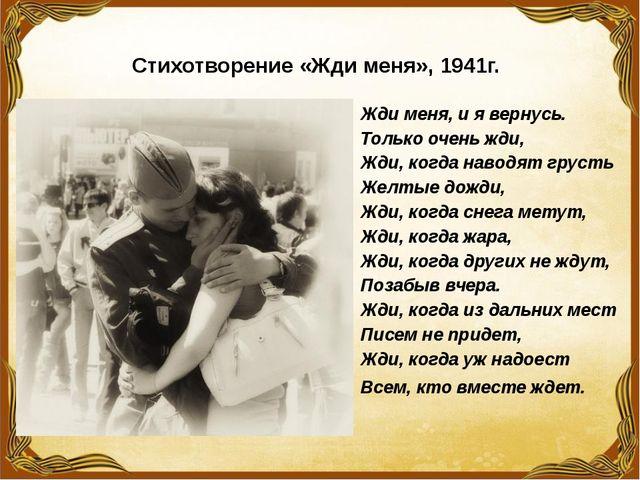 Стихотворение «Жди меня», 1941г. Жди меня, и я вернусь. Только очень жди, Жди...