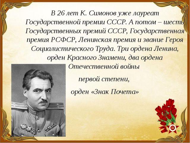 В 26 лет К. Симонов уже лауреат Государственной премии СССР. А потом – шесть...