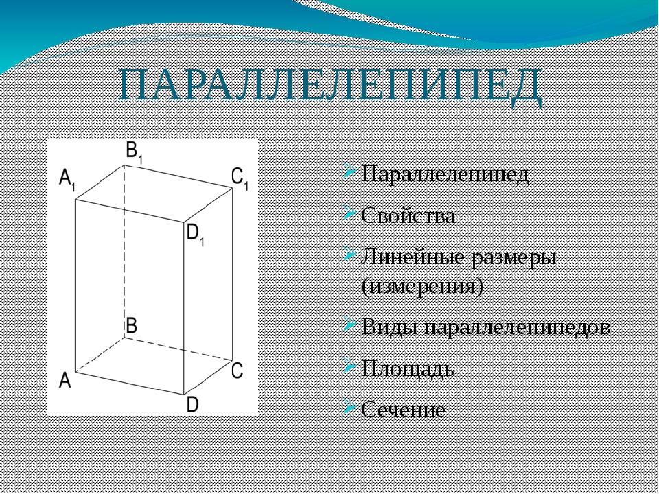 ПАРАЛЛЕЛЕПИПЕД Параллелепипед Свойства Линейные размеры (измерения) Виды пара...