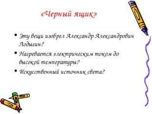 «Черный ящик» Эту вещи изобрел Александр Александрович Лодыгин? Нагревается э