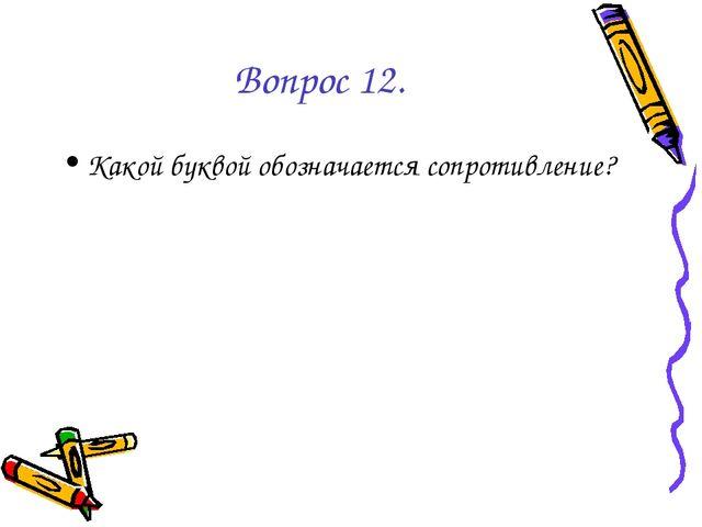 Вопрос 12. Какой буквой обозначается сопротивление?