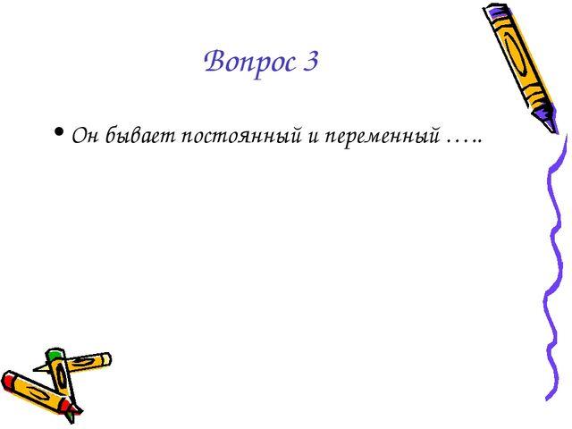 Вопрос 3 Он бывает постоянный и переменный …..