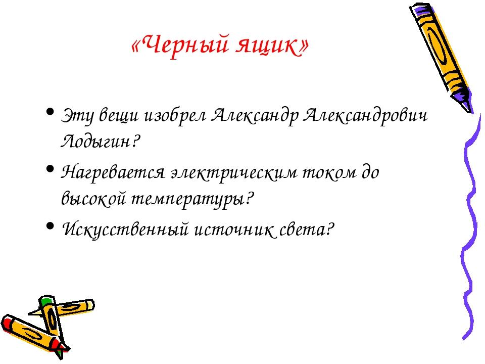 «Черный ящик» Эту вещи изобрел Александр Александрович Лодыгин? Нагревается э...