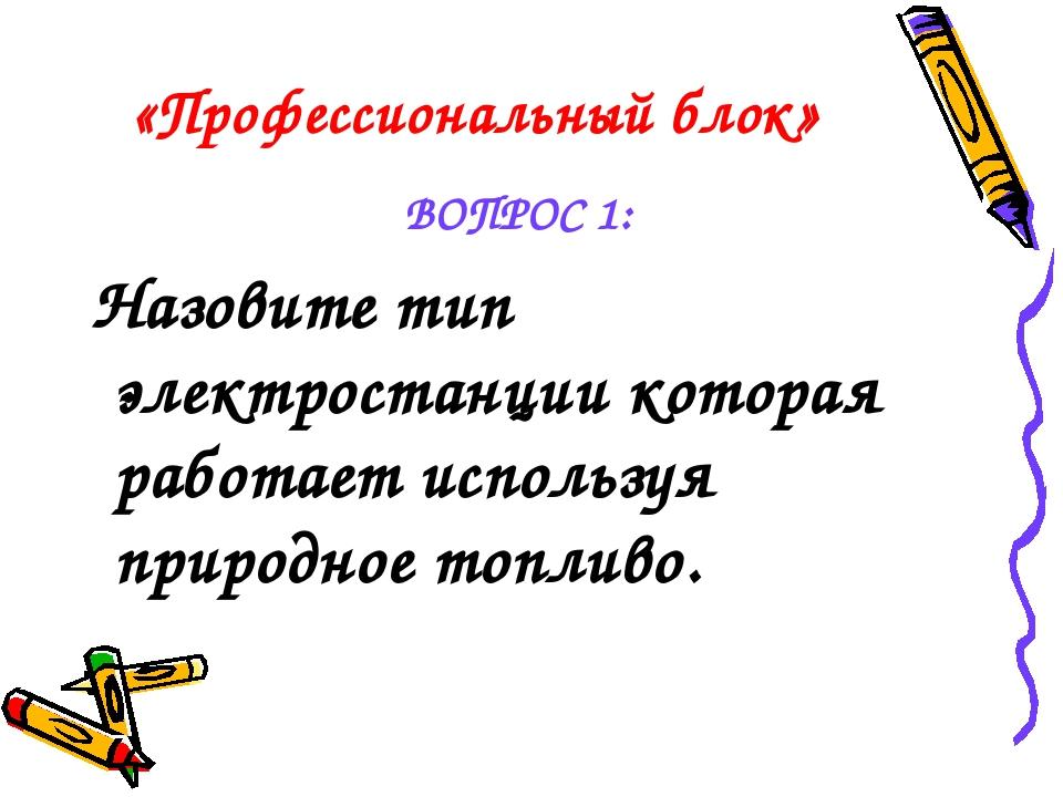 «Профессиональный блок» ВОПРОС 1: Назовите тип электростанции которая работае...