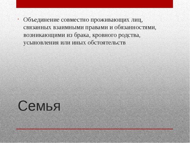 Семья Объединение совместно проживающих лиц, связанных взаимными правами и об...