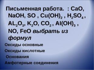 Письменная работа. : CaO, NaOH, SO , Cu(OH)2 , H2SO4 , AL2O3, K2O, CO2 , AI(