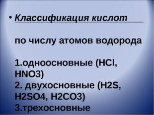 Классификация кислот по числу атомов водорода 1.одноосновные (HCl, HNO3) 2. д