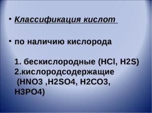 Классификация кислот по наличию кислорода 1. бескислородные (HCl, H2S) 2.кисл