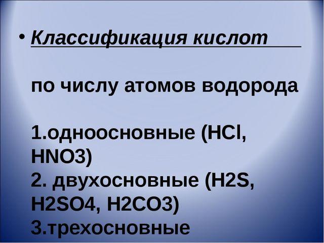 Классификация кислот по числу атомов водорода 1.одноосновные (HCl, HNO3) 2. д...