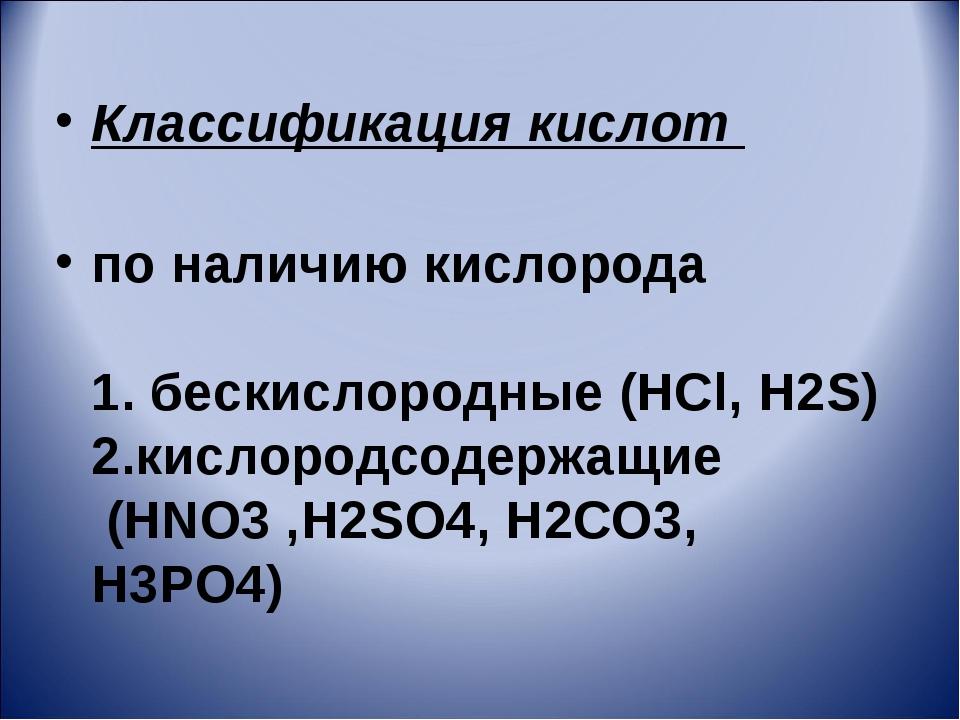 Классификация кислот по наличию кислорода 1. бескислородные (HCl, H2S) 2.кисл...