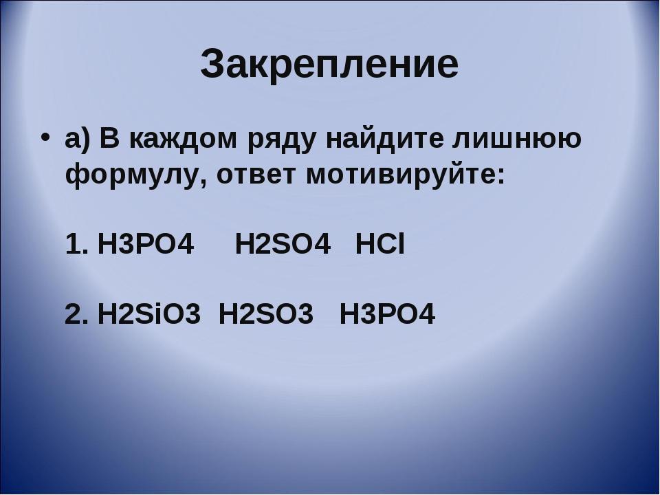 Закрепление а) В каждом ряду найдите лишнюю формулу, ответ мотивируйте: 1. H3...