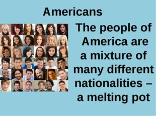 Americans The people of America are a mixture of many different nationalitie
