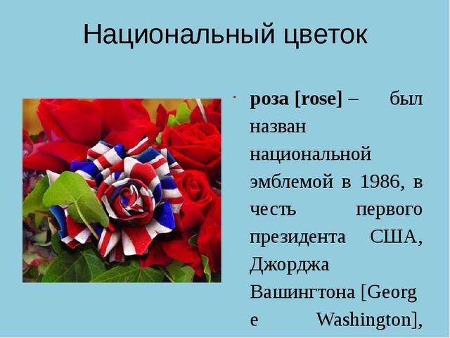 Национальный цветок роза[rose]– был назван национальной эмблемой в 1986, в...