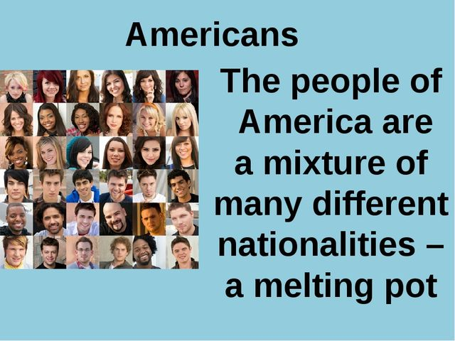 Americans The people of America are a mixture of many different nationalitie...