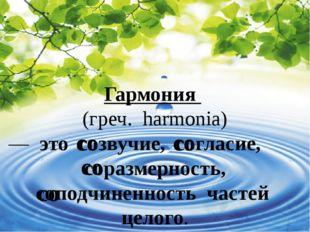 Гармония (греч. harmonia) — это созвучие, согласие, соразмерность,  со