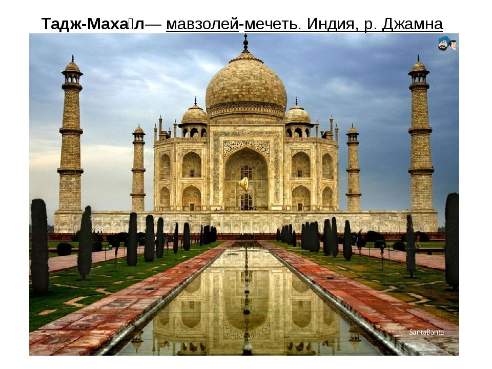 Тадж-Маха́л— мавзолей-мечеть. Индия, р. Джамна