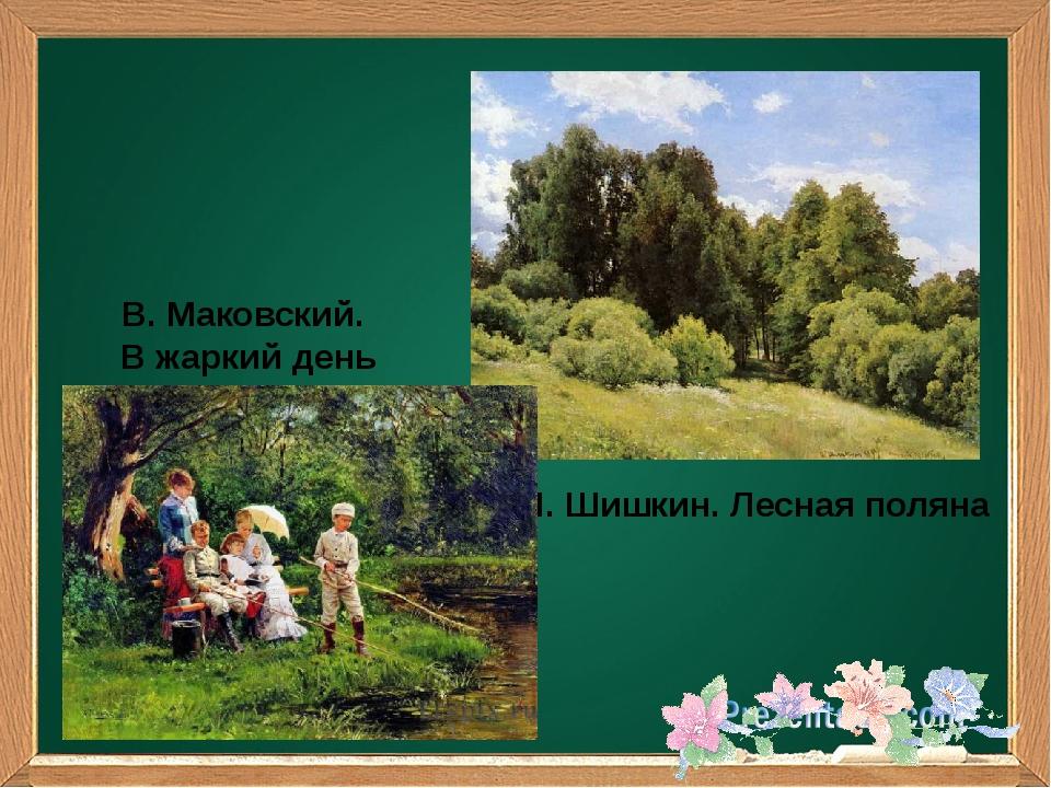 И. Шишкин. Лесная поляна В. Маковский. В жаркий день