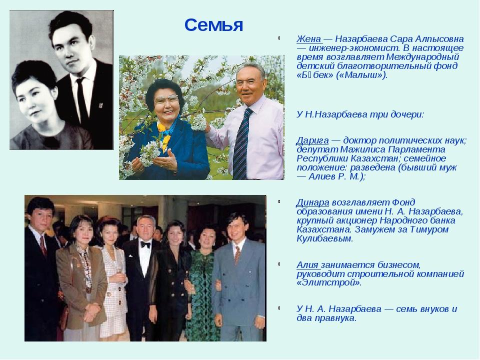 Жена — Назарбаева Сара Алпысовна — инженер-экономист. В настоящее время возгл...