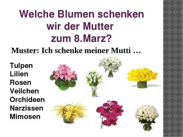 Welche Blumen schenken wir der Mutter zum 8.Marz? Muster: Ich schenke meiner...