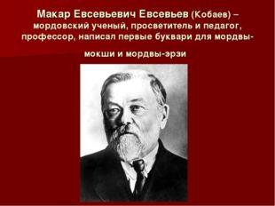 Макар Евсевьевич Евсевьев (Кобаев)– мордовский ученый, просветитель и педаго