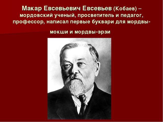 Макар Евсевьевич Евсевьев (Кобаев)– мордовский ученый, просветитель и педаго...