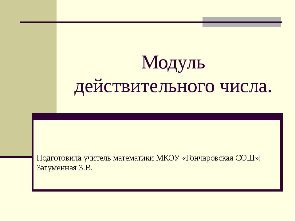 Модуль действительного числа. Подготовила учитель математики МКОУ «Гончаровск...
