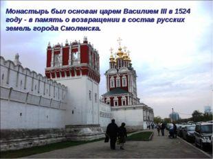 Монастырь был основан царем Василием III в 1524 году - в память о возвращении