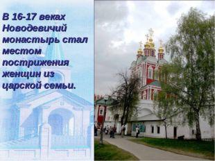 В 16-17 веках Новодевичий монастырь стал местом пострижения женщин из царской