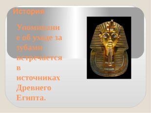 История Упоминание об уходе за зубами встречается в источниках Древнего Египта.