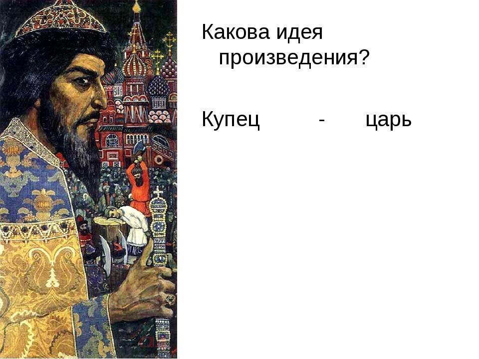 Какова идея произведения? Купец - царь