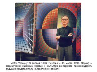 Victor Vasarely; 9 апреля 1906, Венгрия – 15 марта 1997, Париж) –французский