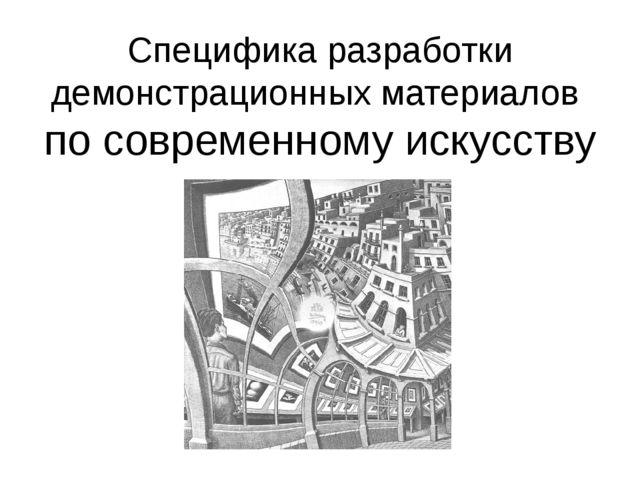 Специфика разработки демонстрационных материалов по современному искусству