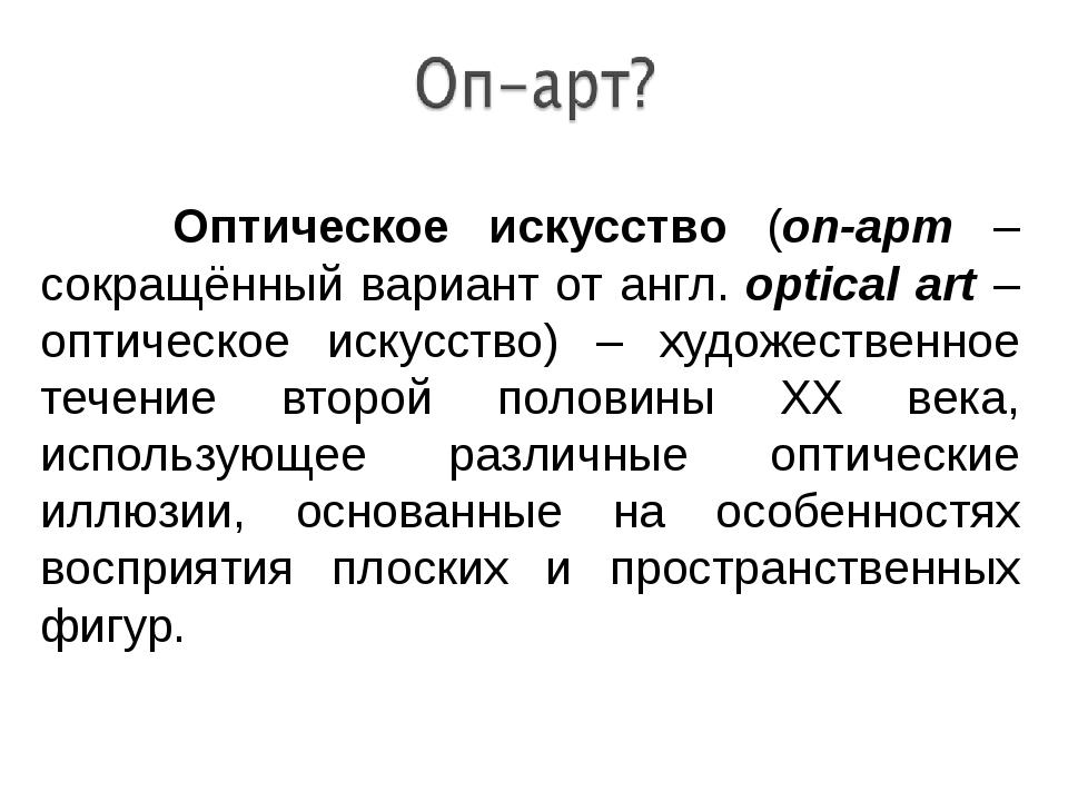 Оптическое искусство (оп-арт – сокращённый вариант от англ. optical art – оп...